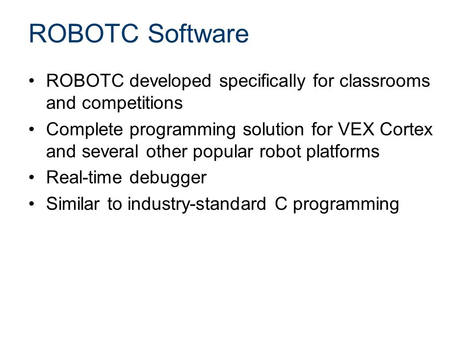 ROBOTC Software ROBOTC developed specifically for classrooms and competitions Complete programming solution for VEX Cortex and several other popular robot platforms Real-time debugger Similar to industry-standard C programming