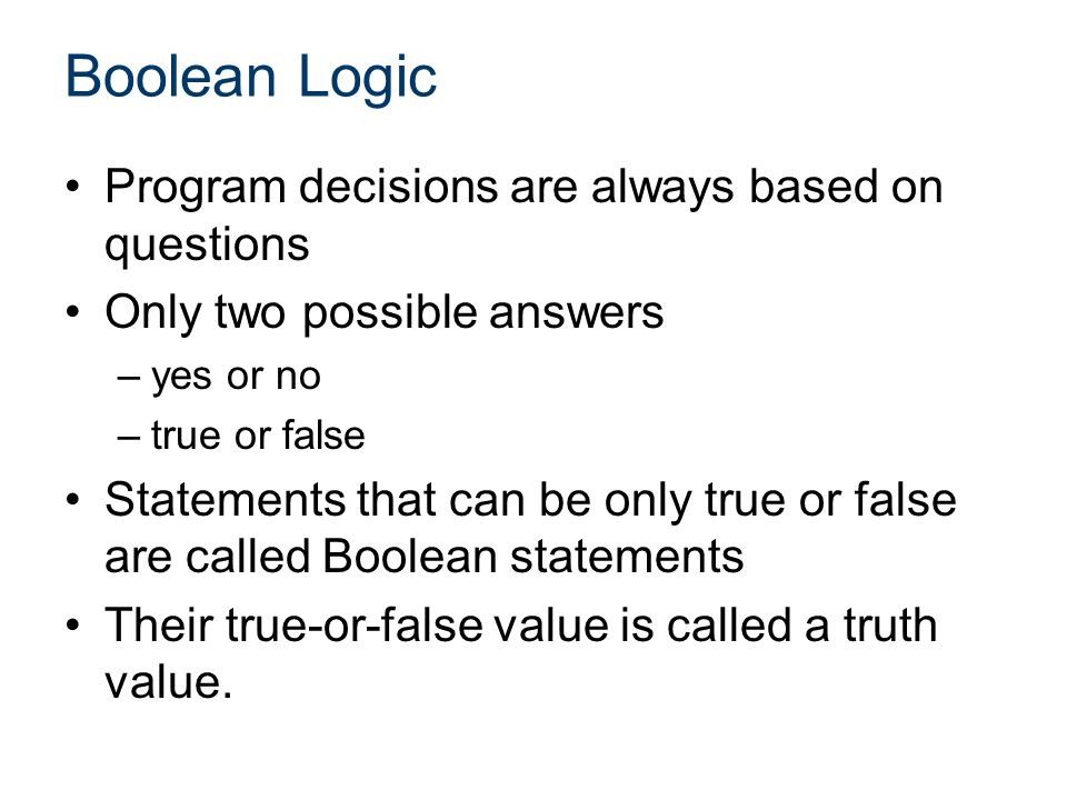 Boolean Logic Program decisions are always based on questions Only two possible answers –yes or no –true or false Statements that can be only true or false are called Boolean statements Their true-or-false value is called a truth value.