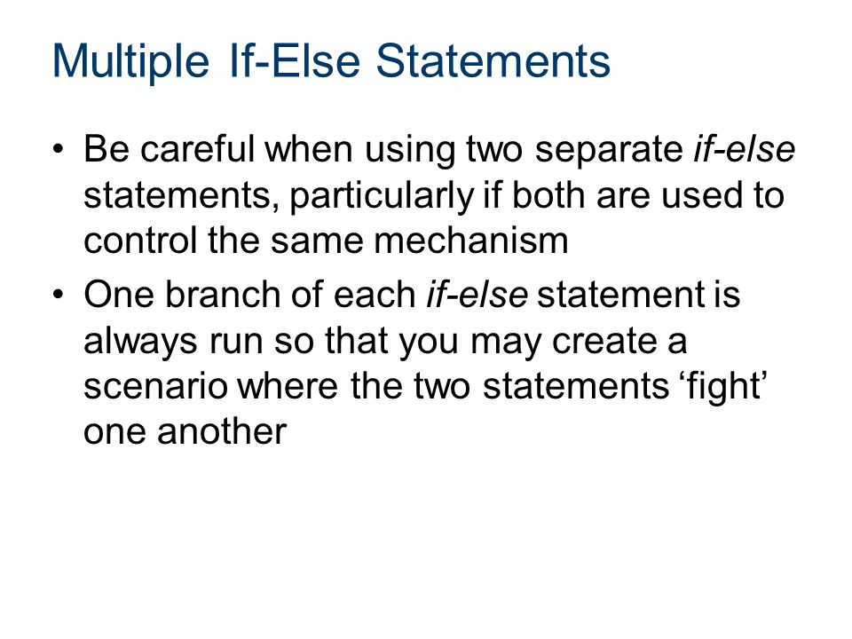 Multiple If-Else Statements Be careful when using two separate if-else statements, particularly if both are used to control the same mechanism One branch of each if-else statement is always run so that you may create a scenario where the two statements 'fight' one another
