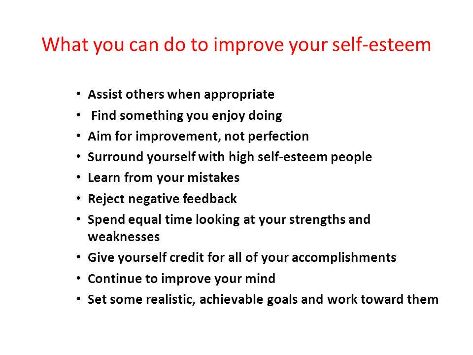 What you can do to improve your self-esteem Assist others when appropriate Find something you enjoy doing Aim for improvement, not perfection Surround yourself with high self-esteem people Learn from your mistakes Reject negative feedback Spend equal time looking at your strengths and weaknesses Give yourself credit for all of your accomplishments Continue to improve your mind Set some realistic, achievable goals and work toward them