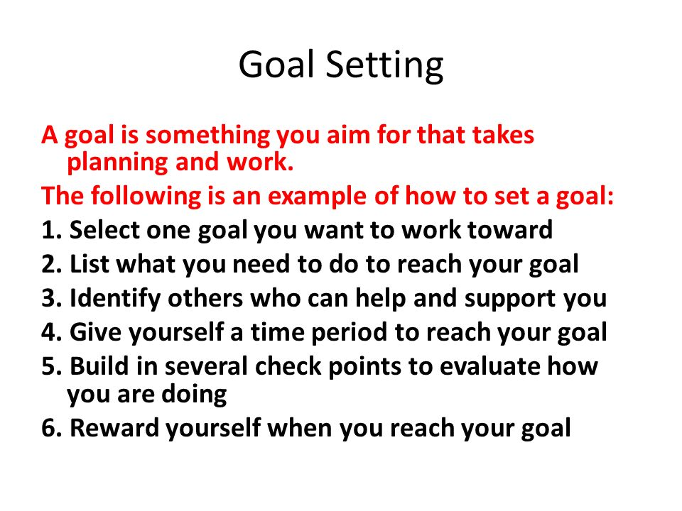 Goal Setting A goal is something you aim for that takes planning and work.
