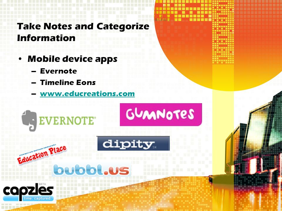 Take Notes and Categorize Information Mobile device apps –Evernote –Timeline Eons –www.educreations.comwww.educreations.com