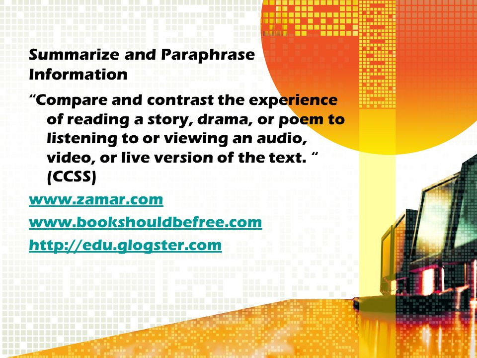 Summarize and Paraphrase Information Compare and contrast the experience of reading a story, drama, or poem to listening to or viewing an audio, video, or live version of the text.