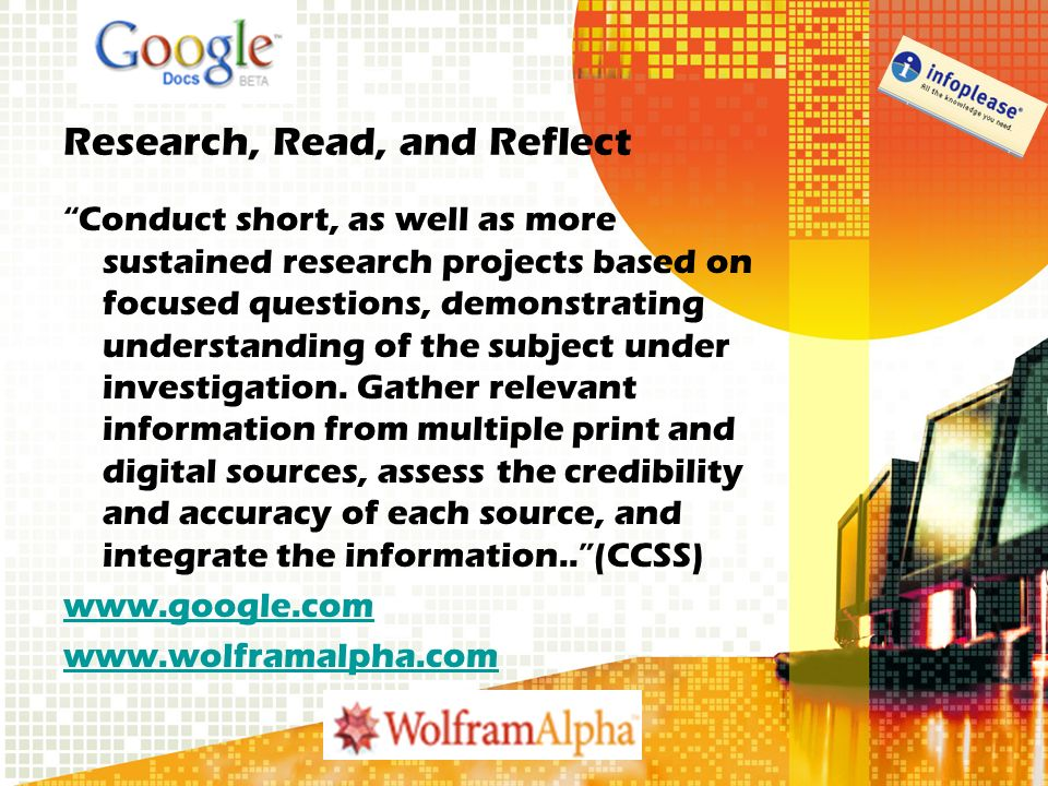 Research, Read, and Reflect Conduct short, as well as more sustained research projects based on focused questions, demonstrating understanding of the subject under investigation.