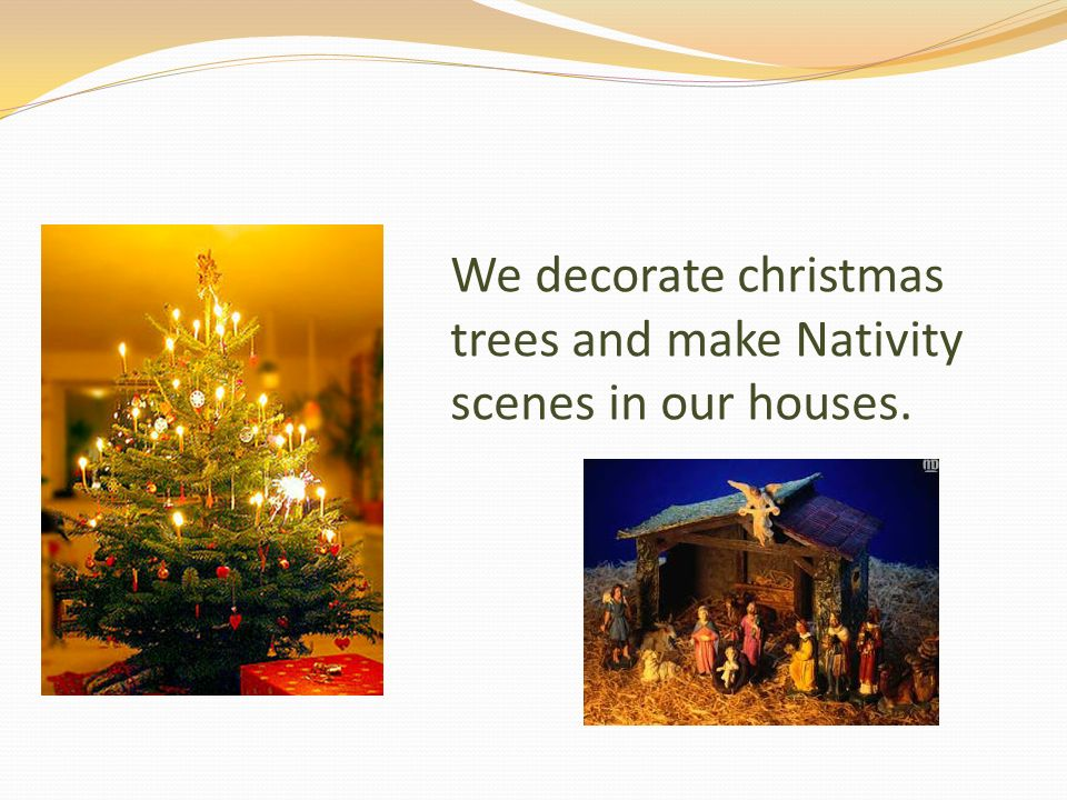 We decorate christmas trees and make Nativity scenes in our houses.
