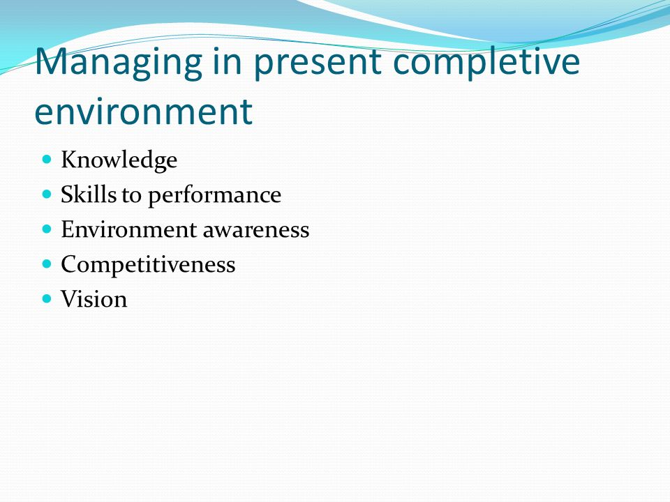 Managing in present completive environment Knowledge Skills to performance Environment awareness Competitiveness Vision