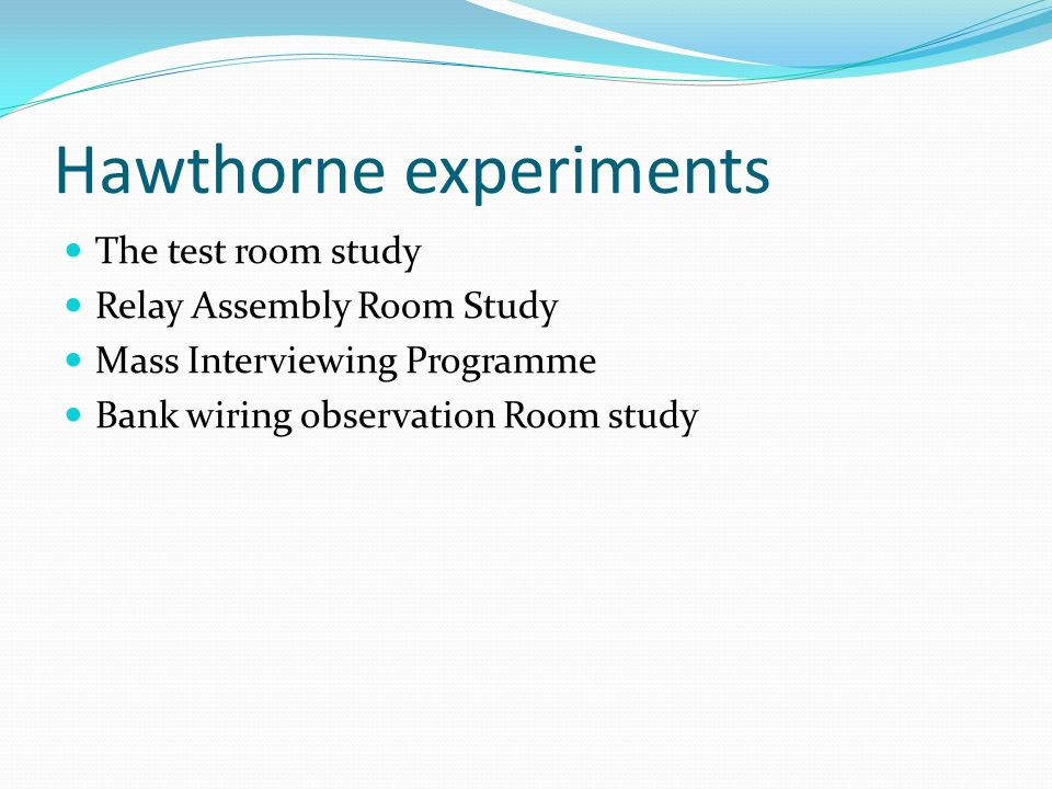 Hawthorne experiments The test room study Relay Assembly Room Study Mass Interviewing Programme Bank wiring observation Room study
