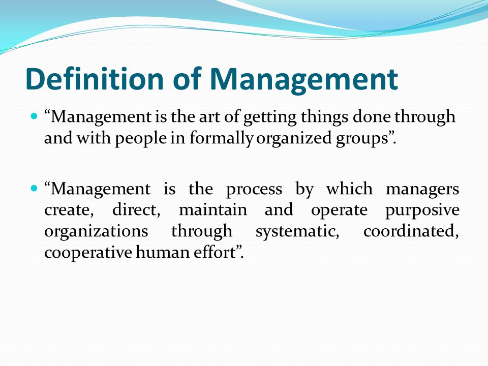 "Definition of Management ""Management is the art of getting things done through and with people in formally organized groups"". ""Management is the proce"