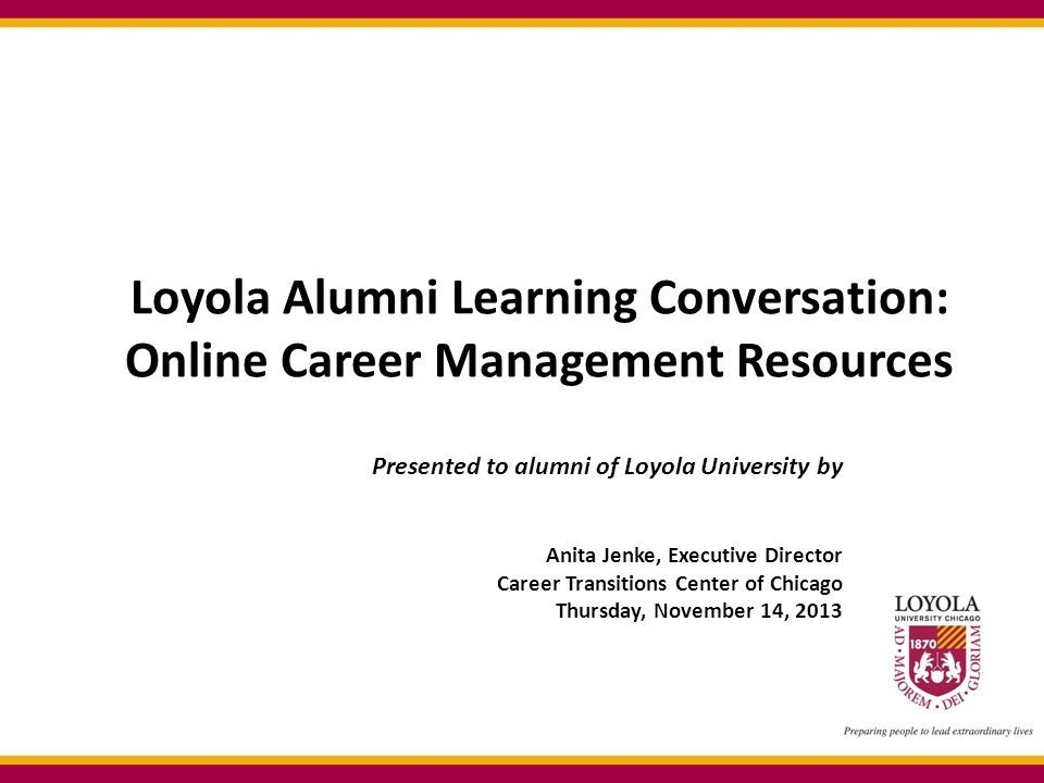Loyola Alumni Learning Conversation: Online Career Management Resources Presented to alumni of Loyola University by Anita Jenke, Executive Director Career Transitions Center of Chicago Thursday, November 14, 2013