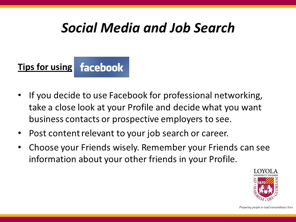 Social Media and Job Search Tips for using If you decide to use Facebook for professional networking, take a close look at your Profile and decide what you want business contacts or prospective employers to see.