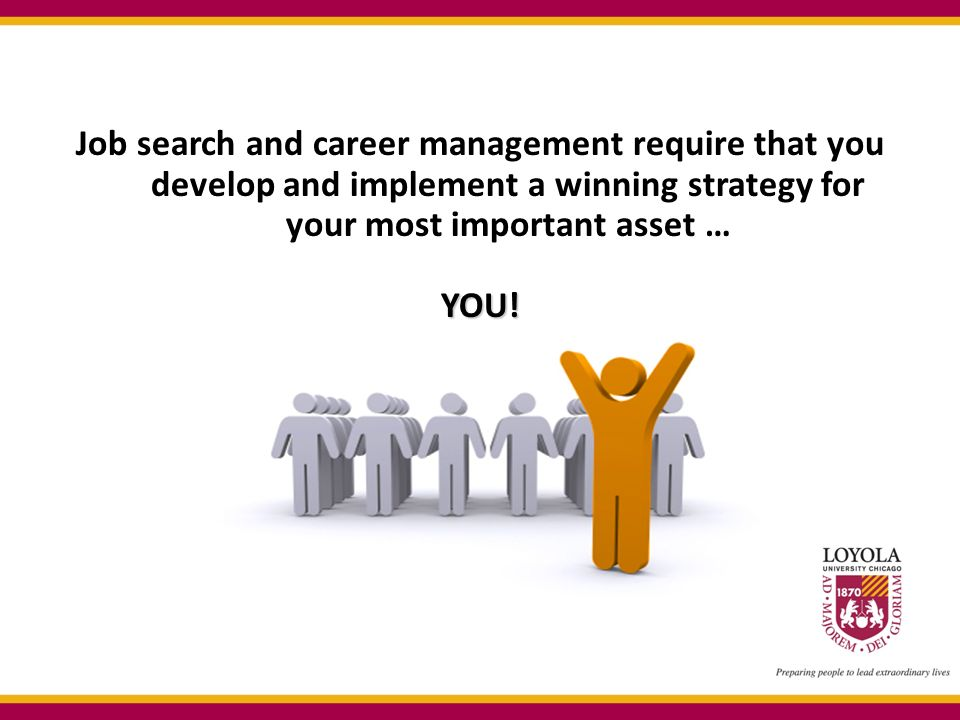 Job search and career management require that you develop and implement a winning strategy for your most important asset … YOU!