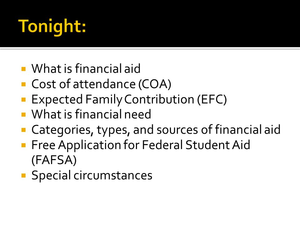  What is financial aid  Cost of attendance (COA)  Expected Family Contribution (EFC)  What is financial need  Categories, types, and sources of financial aid  Free Application for Federal Student Aid (FAFSA)  Special circumstances