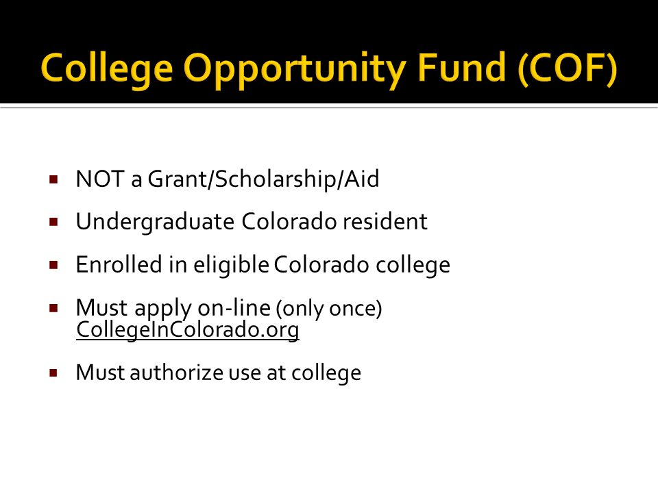  NOT a Grant/Scholarship/Aid  Undergraduate Colorado resident  Enrolled in eligible Colorado college  Must apply on-line (only once) CollegeInColorado.org  Must authorize use at college