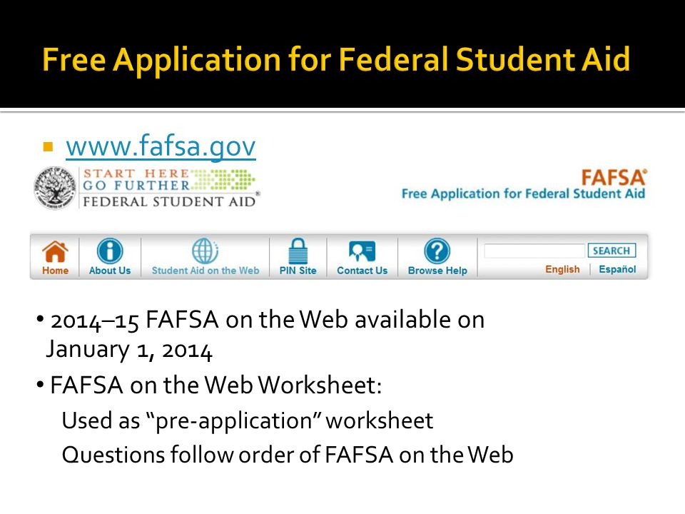  –15 FAFSA on the Web available on January 1, 2014 FAFSA on the Web Worksheet: Used as pre-application worksheet Questions follow order of FAFSA on the Web