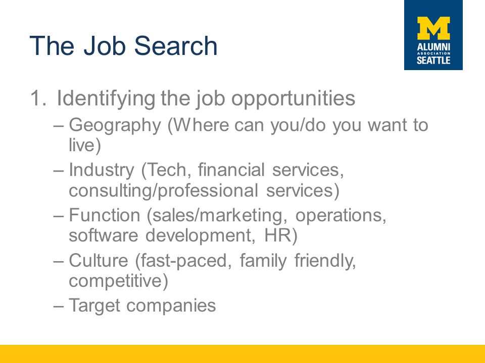 The Job Search 1.Identifying the job opportunities –Geography (Where can you/do you want to live) –Industry (Tech, financial services, consulting/professional services) –Function (sales/marketing, operations, software development, HR) –Culture (fast-paced, family friendly, competitive) –Target companies