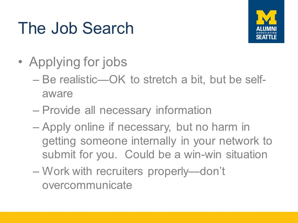 The Job Search Applying for jobs –Be realistic—OK to stretch a bit, but be self- aware –Provide all necessary information –Apply online if necessary, but no harm in getting someone internally in your network to submit for you.