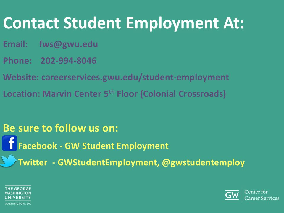 Contact Student Employment At:   Phone: Website: careerservices.gwu.edu/student-employment Location: Marvin Center 5 th Floor (Colonial Crossroads) Be sure to follow us on: Facebook - GW Student Employment Twitter -