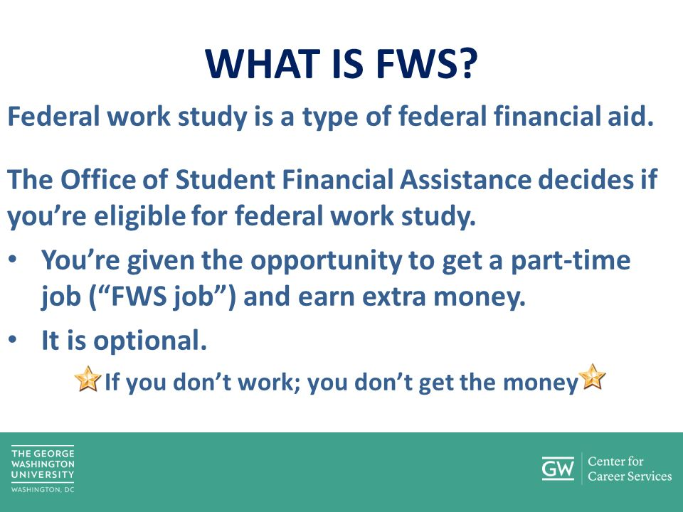 WHAT IS FWS. Federal work study is a type of federal financial aid.