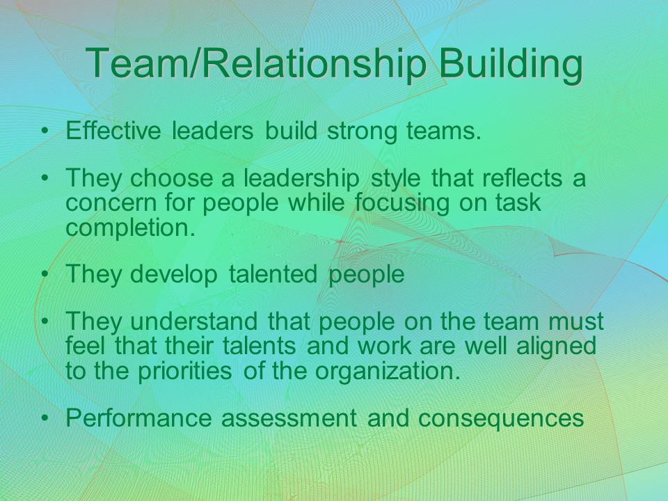 Team/Relationship Building Effective leaders build strong teams. They choose a leadership style that reflects a concern for people while focusing on t