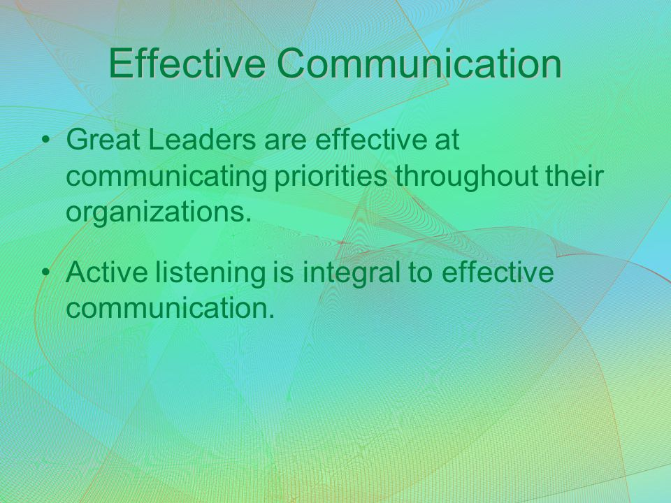 Effective Communication Great Leaders are effective at communicating priorities throughout their organizations. Active listening is integral to effect