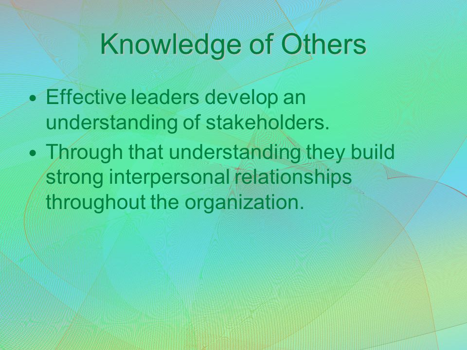 Knowledge of Others Effective leaders develop an understanding of stakeholders. Through that understanding they build strong interpersonal relationshi
