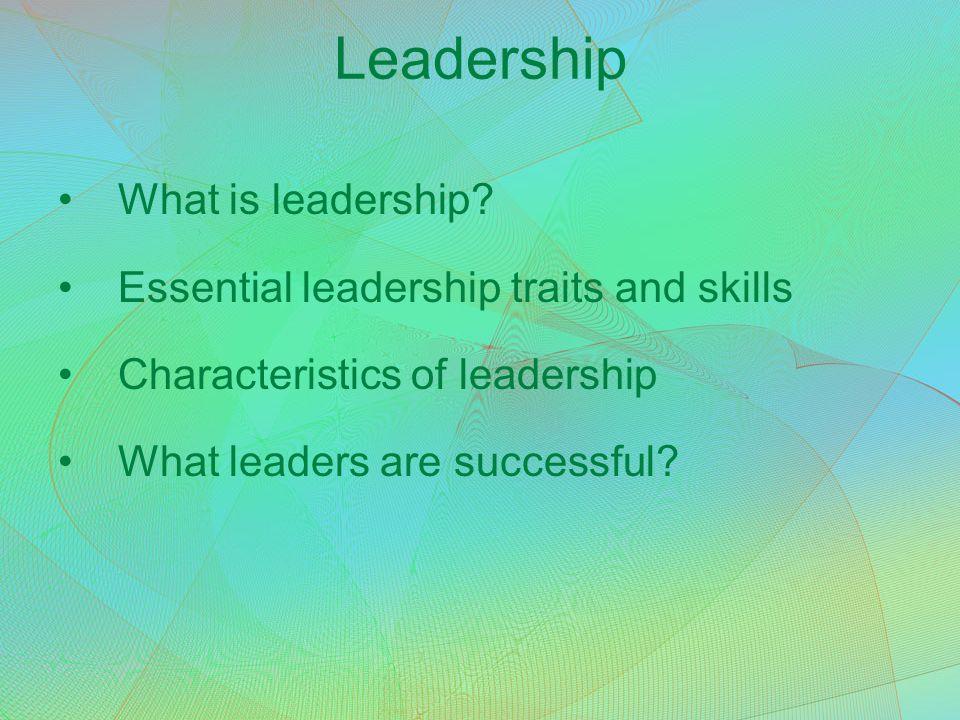 Leadership What is leadership? Essential leadership traits and skills Characteristics of leadership What leaders are successful?