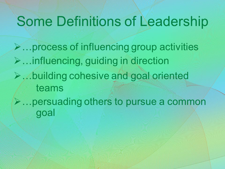 Some Definitions of Leadership  …process of influencing group activities  …influencing, guiding in direction  …building cohesive and goal oriented