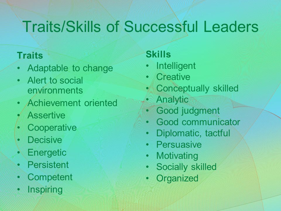Traits/Skills of Successful Leaders Traits Adaptable to change Alert to social environments Achievement oriented Assertive Cooperative Decisive Energe