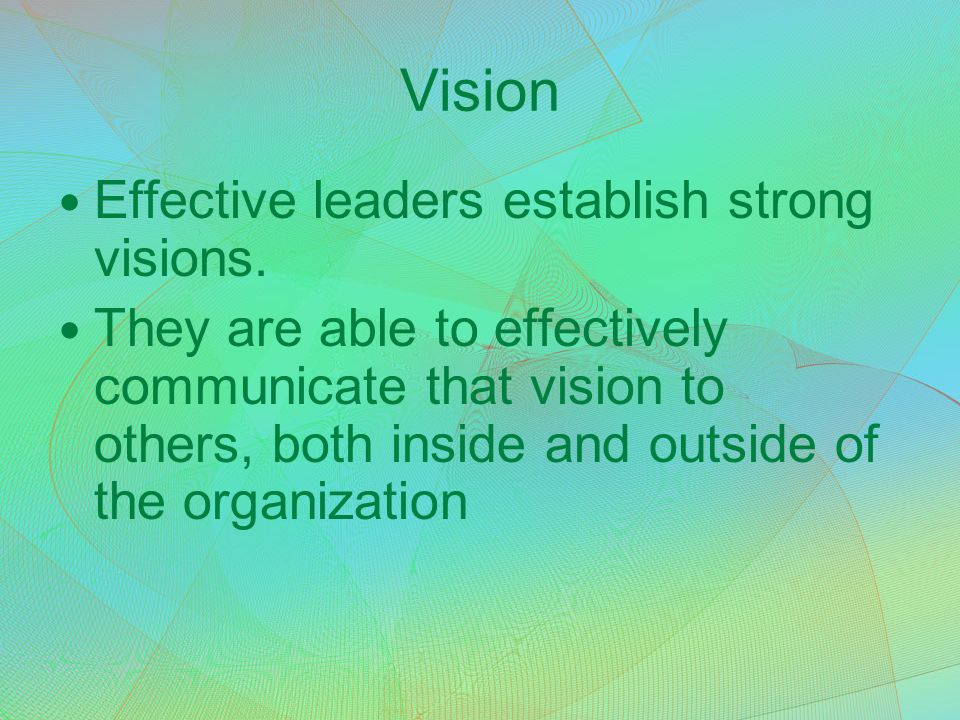 Vision Effective leaders establish strong visions. They are able to effectively communicate that vision to others, both inside and outside of the orga