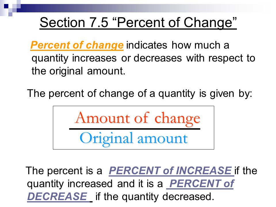 The percent of change of a quantity is given by: The percent is a PERCENT of INCREASE if the quantity increased and it is a PERCENT of DECREASE if the quantity decreased.
