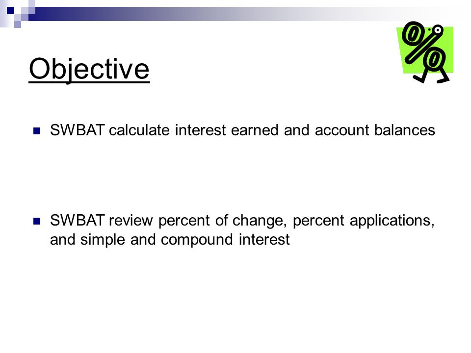 Objective SWBAT calculate interest earned and account balances SWBAT review percent of change, percent applications, and simple and compound interest