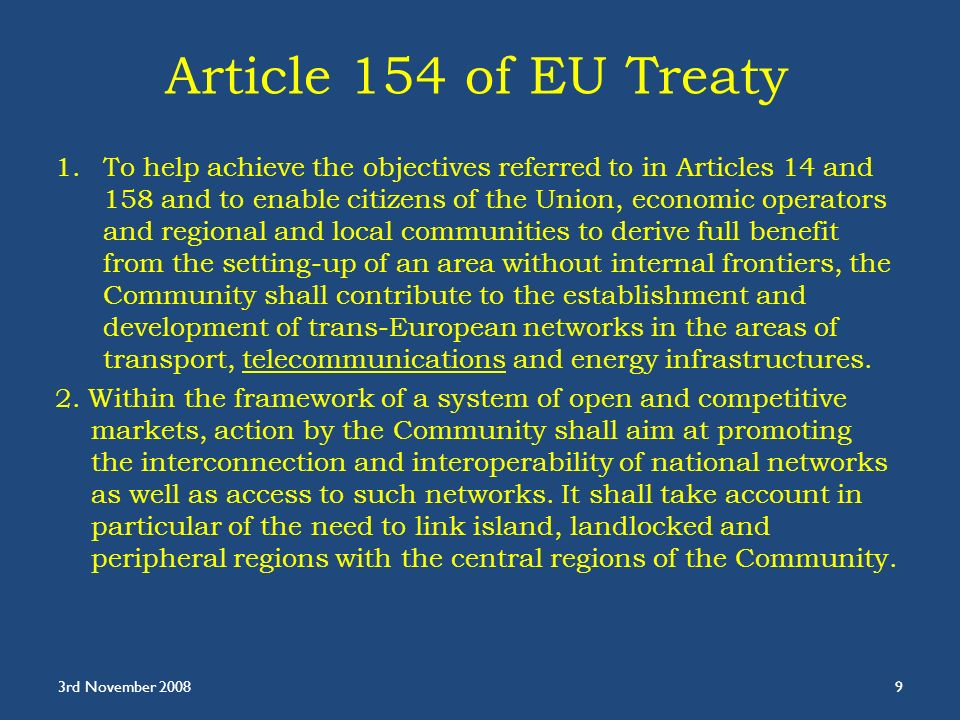 Article 154 of EU Treaty 1.To help achieve the objectives referred to in Articles 14 and 158 and to enable citizens of the Union, economic operators and regional and local communities to derive full benefit from the setting-up of an area without internal frontiers, the Community shall contribute to the establishment and development of trans-European networks in the areas of transport, telecommunications and energy infrastructures.