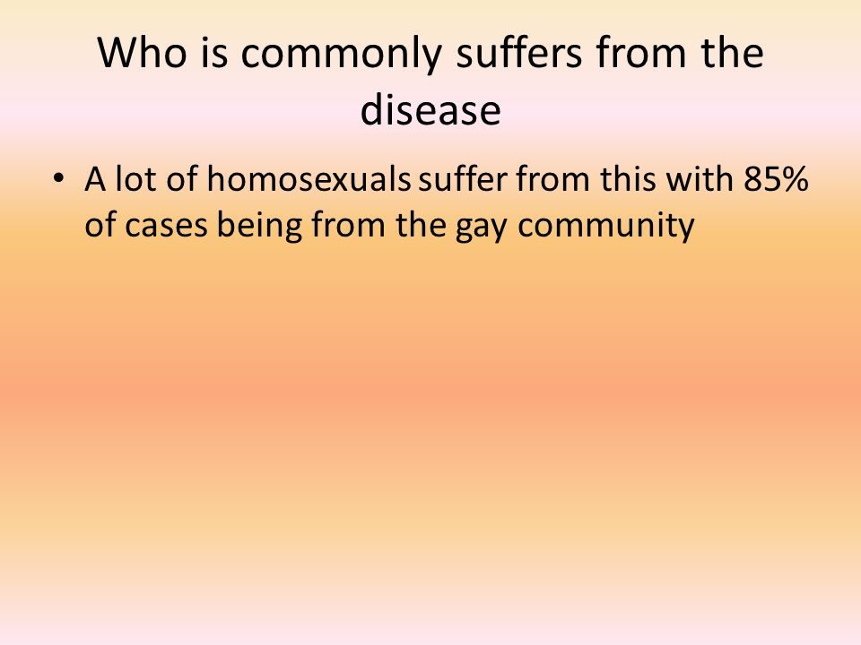 Who is commonly suffers from the disease A lot of homosexuals suffer from this with 85% of cases being from the gay community