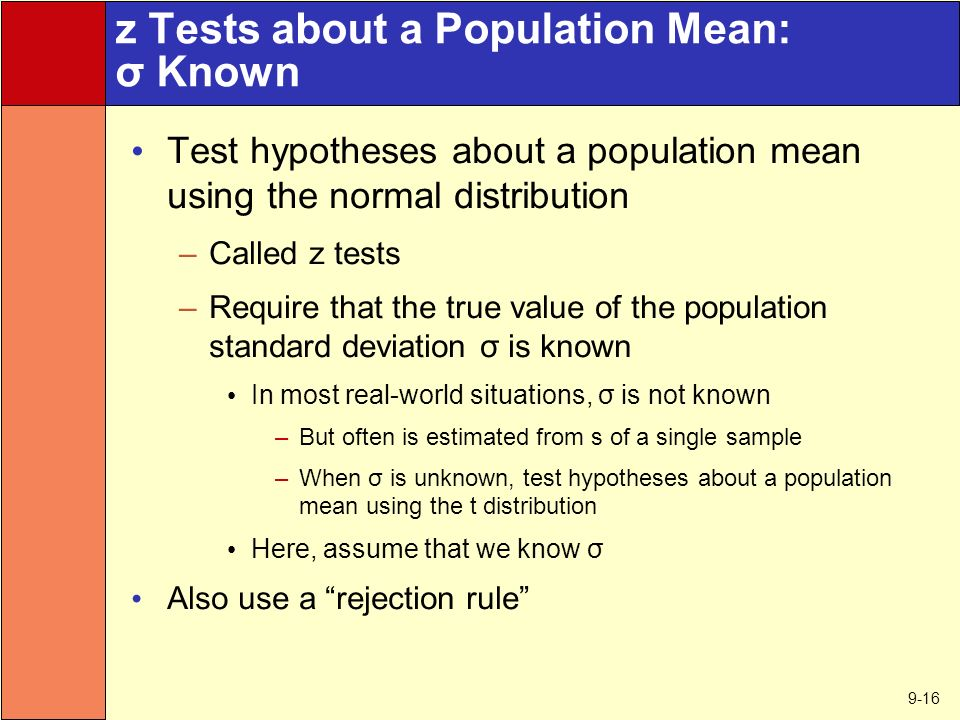 9-16 z Tests about a Population Mean: σ Known Test hypotheses about a population mean using the normal distribution –Called z tests –Require that the true value of the population standard deviation σ is known In most real-world situations, σ is not known –But often is estimated from s of a single sample –When σ is unknown, test hypotheses about a population mean using the t distribution Here, assume that we know σ Also use a rejection rule