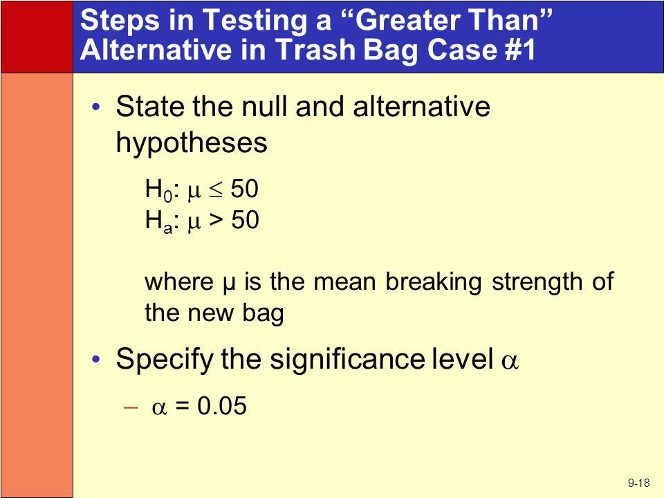 9-18 Steps in Testing a Greater Than Alternative in Trash Bag Case #1 State the null and alternative hypotheses H 0 :   50 H a :  > 50 where μ is the mean breaking strength of the new bag Specify the significance level  –  = 0.05