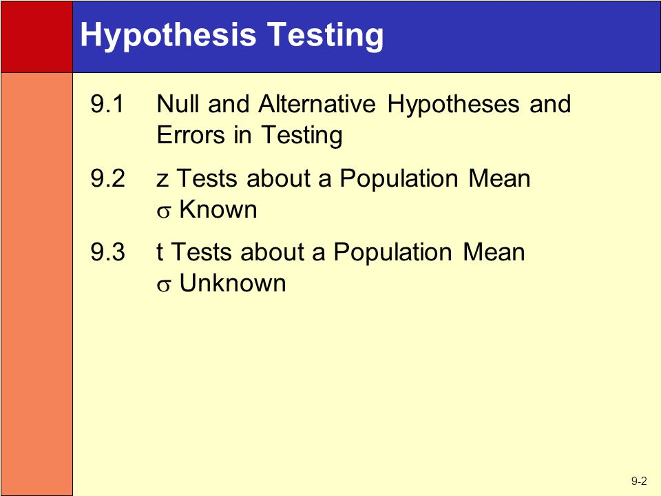 9-2 Hypothesis Testing 9.1Null and Alternative Hypotheses and Errors in Testing 9.2z Tests about a Population Mean  Known 9.3t Tests about a Population Mean  Unknown
