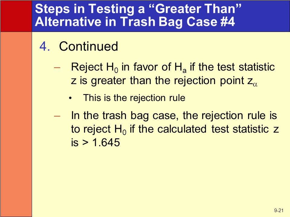 9-21 Steps in Testing a Greater Than Alternative in Trash Bag Case #4 4.Continued –Reject H 0 in favor of H a if the test statistic z is greater than the rejection point z  This is the rejection rule –In the trash bag case, the rejection rule is to reject H 0 if the calculated test statistic z is > 1.645
