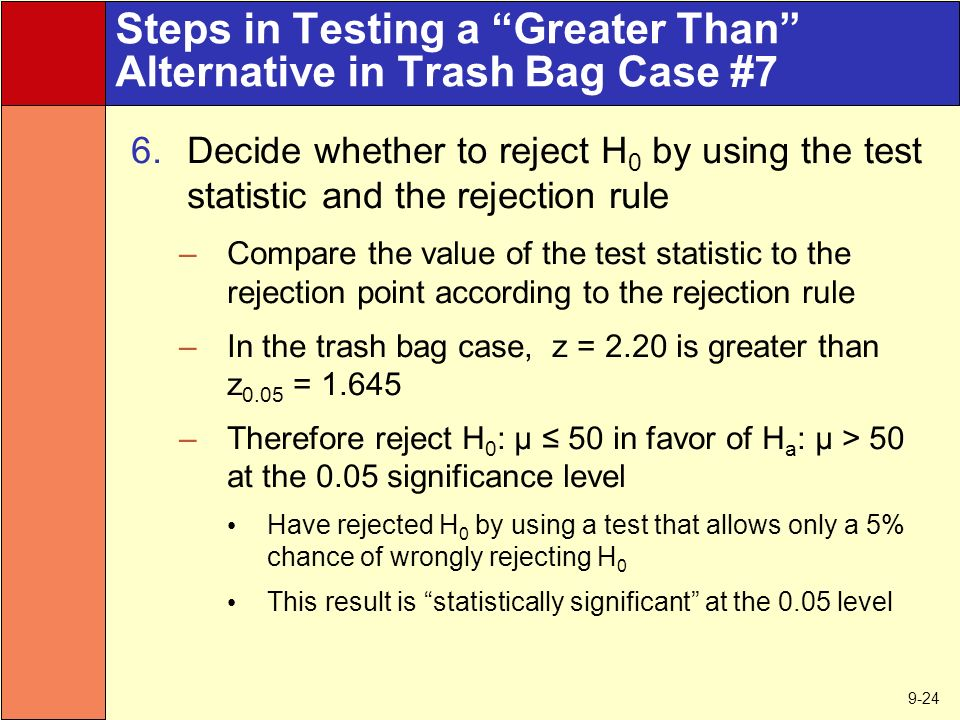 9-24 Steps in Testing a Greater Than Alternative in Trash Bag Case #7 6.Decide whether to reject H 0 by using the test statistic and the rejection rule –Compare the value of the test statistic to the rejection point according to the rejection rule –In the trash bag case, z = 2.20 is greater than z 0.05 = –Therefore reject H 0 : μ ≤ 50 in favor of H a : μ > 50 at the 0.05 significance level Have rejected H 0 by using a test that allows only a 5% chance of wrongly rejecting H 0 This result is statistically significant at the 0.05 level