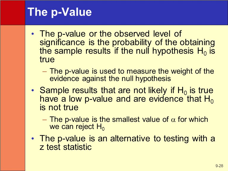 9-28 The p-Value The p-value or the observed level of significance is the probability of the obtaining the sample results if the null hypothesis H 0 is true –The p-value is used to measure the weight of the evidence against the null hypothesis Sample results that are not likely if H 0 is true have a low p-value and are evidence that H 0 is not true –The p-value is the smallest value of  for which we can reject H 0 The p-value is an alternative to testing with a z test statistic