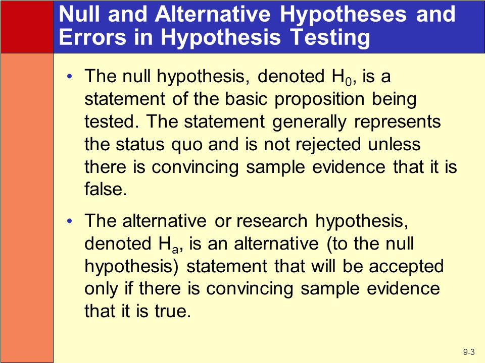 9-3 Null and Alternative Hypotheses and Errors in Hypothesis Testing The null hypothesis, denoted H 0, is a statement of the basic proposition being tested.