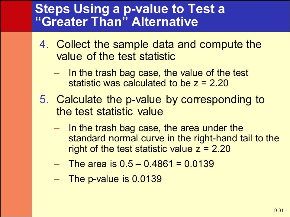9-31 Steps Using a p-value to Test a Greater Than Alternative 4.Collect the sample data and compute the value of the test statistic –In the trash bag case, the value of the test statistic was calculated to be z = Calculate the p-value by corresponding to the test statistic value –In the trash bag case, the area under the standard normal curve in the right-hand tail to the right of the test statistic value z = 2.20 –The area is 0.5 – = –The p-value is
