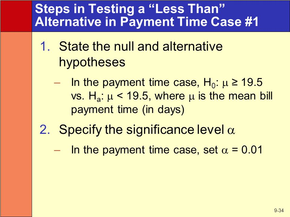 9-34 Steps in Testing a Less Than Alternative in Payment Time Case #1 1.State the null and alternative hypotheses –In the payment time case, H 0 :  ≥ 19.5 vs.
