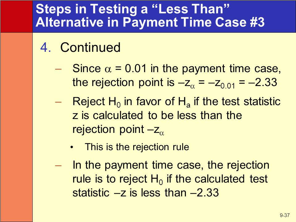 9-37 Steps in Testing a Less Than Alternative in Payment Time Case #3 4.Continued –Since  = 0.01 in the payment time case, the rejection point is –z  = –z 0.01 = –2.33 –Reject H 0 in favor of H a if the test statistic z is calculated to be less than the rejection point –z  This is the rejection rule –In the payment time case, the rejection rule is to reject H 0 if the calculated test statistic –z is less than –2.33