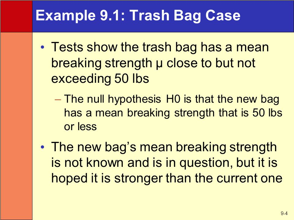 9-4 Example 9.1: Trash Bag Case Tests show the trash bag has a mean breaking strength µ close to but not exceeding 50 lbs –The null hypothesis H0 is that the new bag has a mean breaking strength that is 50 lbs or less The new bag's mean breaking strength is not known and is in question, but it is hoped it is stronger than the current one