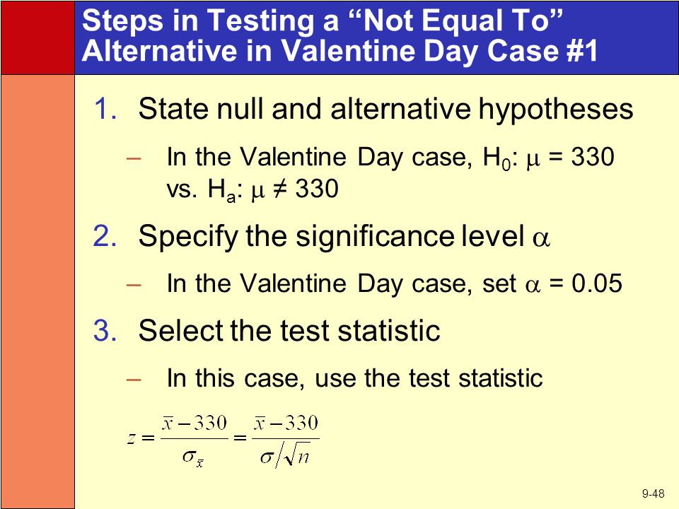 9-48 Steps in Testing a Not Equal To Alternative in Valentine Day Case #1 1.State null and alternative hypotheses –In the Valentine Day case, H 0 :  = 330 vs.