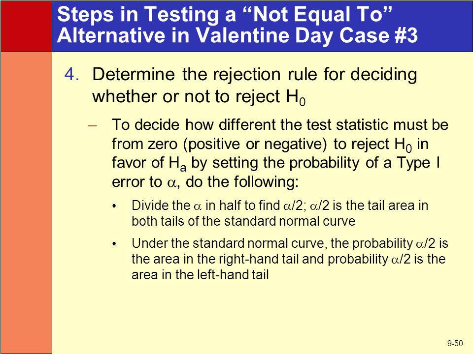 9-50 Steps in Testing a Not Equal To Alternative in Valentine Day Case #3 4.Determine the rejection rule for deciding whether or not to reject H 0 –To decide how different the test statistic must be from zero (positive or negative) to reject H 0 in favor of H a by setting the probability of a Type I error to , do the following: Divide the  in half to find  /2;  /2 is the tail area in both tails of the standard normal curve Under the standard normal curve, the probability  /2 is the area in the right-hand tail and probability  /2 is the area in the left-hand tail