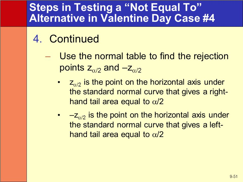 9-51 Steps in Testing a Not Equal To Alternative in Valentine Day Case #4 4.Continued –Use the normal table to find the rejection points z  /2 and –z  /2 z  /2 is the point on the horizontal axis under the standard normal curve that gives a right- hand tail area equal to  /2 –z  /2 is the point on the horizontal axis under the standard normal curve that gives a left- hand tail area equal to  /2