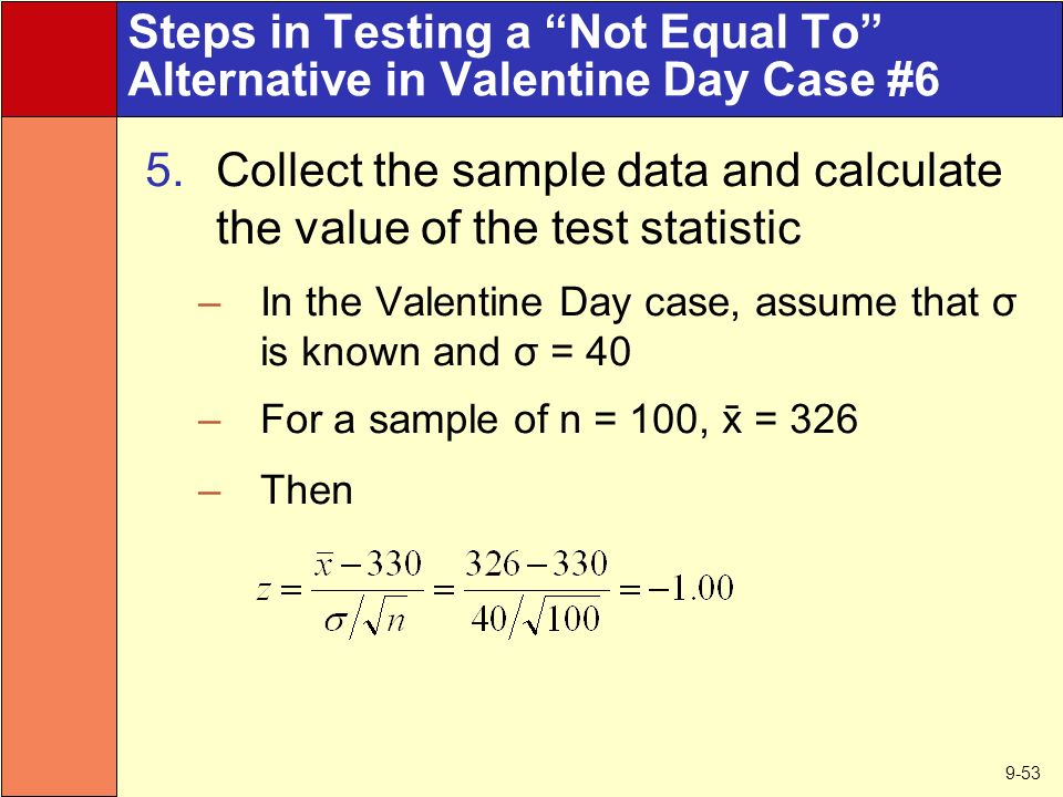 9-53 Steps in Testing a Not Equal To Alternative in Valentine Day Case #6 5.Collect the sample data and calculate the value of the test statistic –In the Valentine Day case, assume that σ is known and σ = 40 –For a sample of n = 100,  = 326 –Then