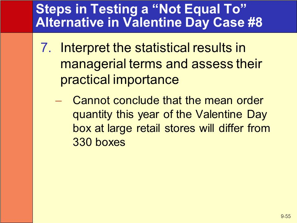 9-55 Steps in Testing a Not Equal To Alternative in Valentine Day Case #8 7.Interpret the statistical results in managerial terms and assess their practical importance –Cannot conclude that the mean order quantity this year of the Valentine Day box at large retail stores will differ from 330 boxes