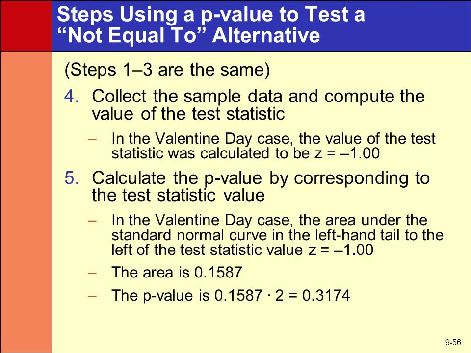 9-56 Steps Using a p-value to Test a Not Equal To Alternative (Steps 1–3 are the same) 4.Collect the sample data and compute the value of the test statistic –In the Valentine Day case, the value of the test statistic was calculated to be z = – Calculate the p-value by corresponding to the test statistic value –In the Valentine Day case, the area under the standard normal curve in the left-hand tail to the left of the test statistic value z = –1.00 –The area is –The p-value is · 2 =